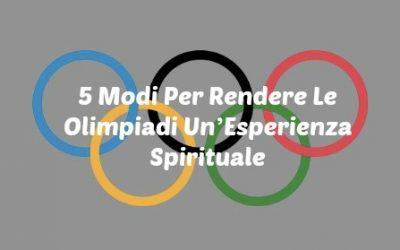 5 Modi Per Rendere Le Olimpiadi Un'Esperienza Spirituale